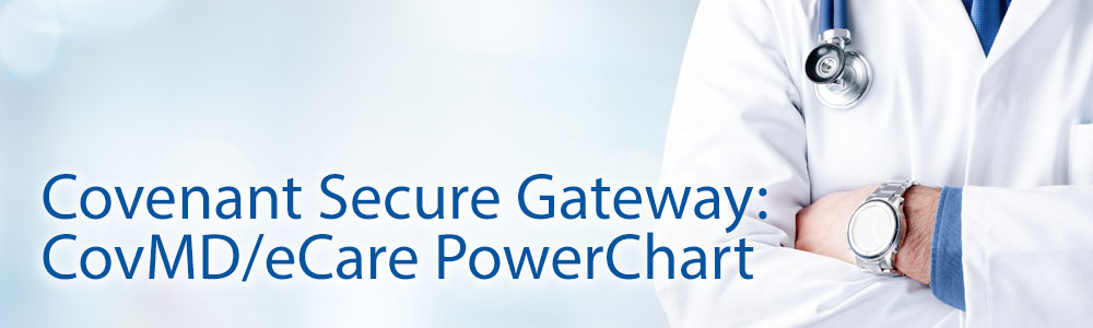 Covenant Health Secure Gateway: CovMD/eCare PowerChart